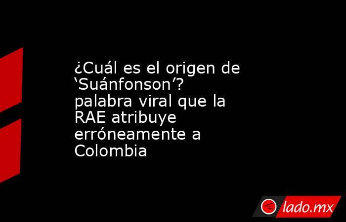 ¿Cuál es el origen de 'Suánfonson'? palabra viral que la RAE atribuye erróneamente a Colombia. Noticias en tiempo real