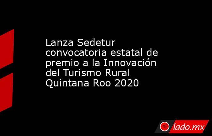 Lanza Sedetur convocatoria estatal de premio a la Innovación del Turismo Rural Quintana Roo 2020. Noticias en tiempo real