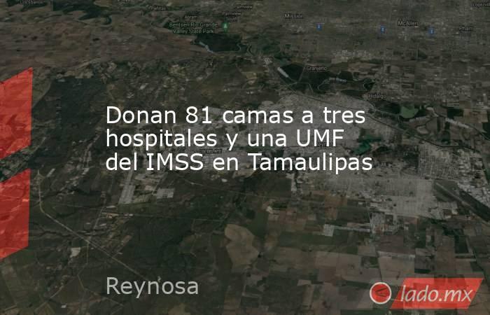 Donan 81 camas a tres hospitales y una UMF del IMSS en Tamaulipas. Noticias en tiempo real