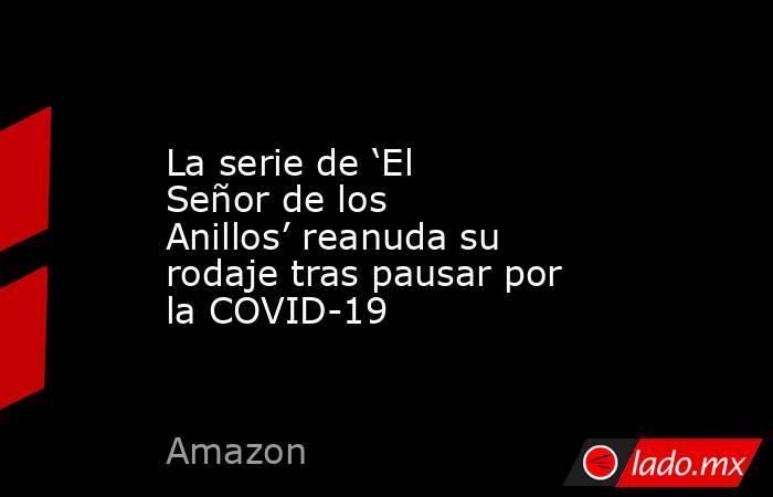 La serie de 'El Señor de los Anillos' reanuda su rodaje tras pausar por la COVID-19. Noticias en tiempo real