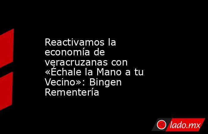 Reactivamos la economía de veracruzanas con «Échale la Mano a tu Vecino»: Bingen Rementería. Noticias en tiempo real