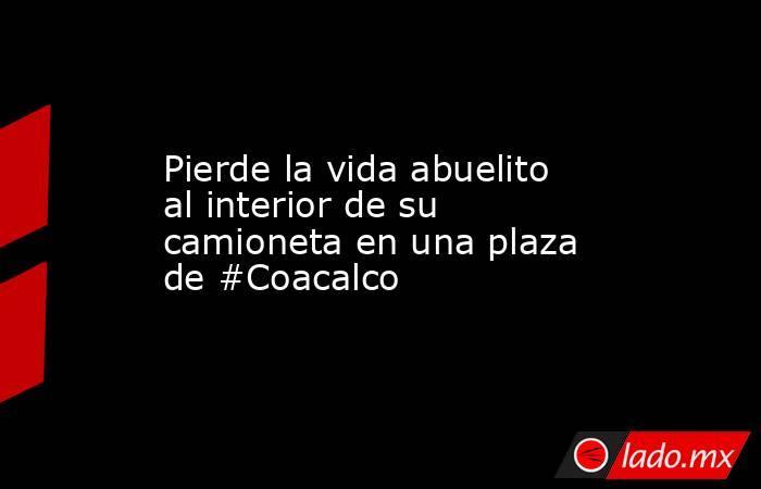 Pierde la vida abuelito al interior de su camioneta en una plaza de #Coacalco. Noticias en tiempo real
