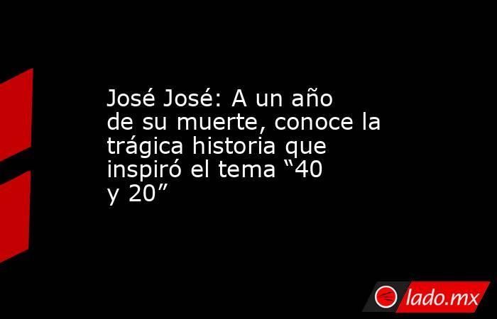 """José José: A un año de su muerte, conoce la trágica historia que inspiró el tema """"40 y 20"""". Noticias en tiempo real"""