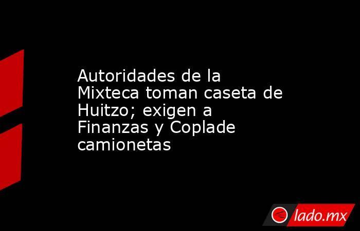 Autoridades de la Mixteca toman caseta de Huitzo; exigen a Finanzas y Coplade camionetas. Noticias en tiempo real