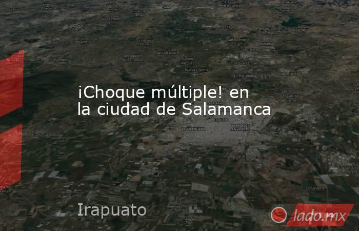 ¡Choque múltiple! en la ciudad de Salamanca. Noticias en tiempo real