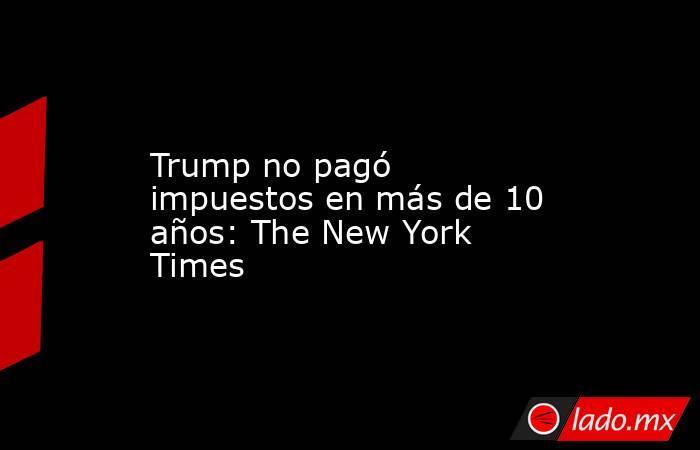 Trump no pagó impuestos en más de 10 años: The New York Times. Noticias en tiempo real