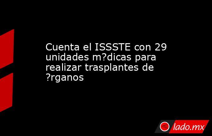 Cuenta el ISSSTE con 29 unidades m?dicas para realizar trasplantes de ?rganos. Noticias en tiempo real