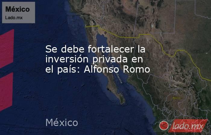 Se debe fortalecer la inversión privada en el país: Alfonso Romo. Noticias en tiempo real
