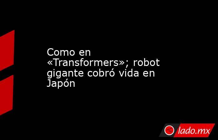 Como en «Transformers»; robot gigante cobró vida en Japón. Noticias en tiempo real