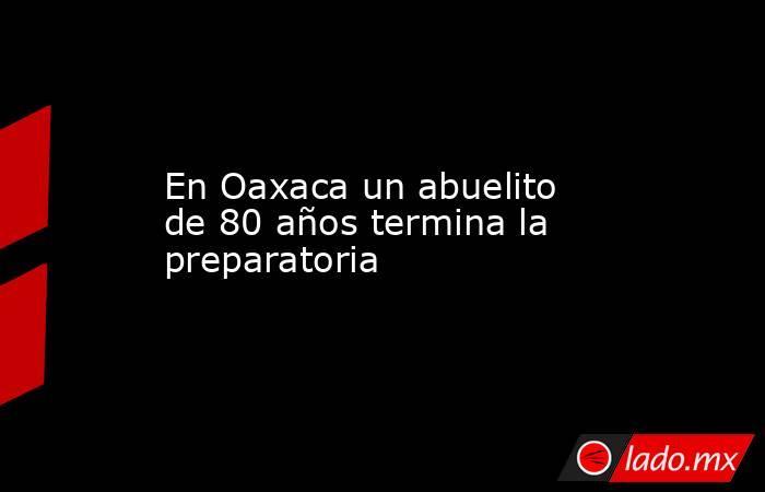 En Oaxaca un abuelito de 80 años termina la preparatoria. Noticias en tiempo real
