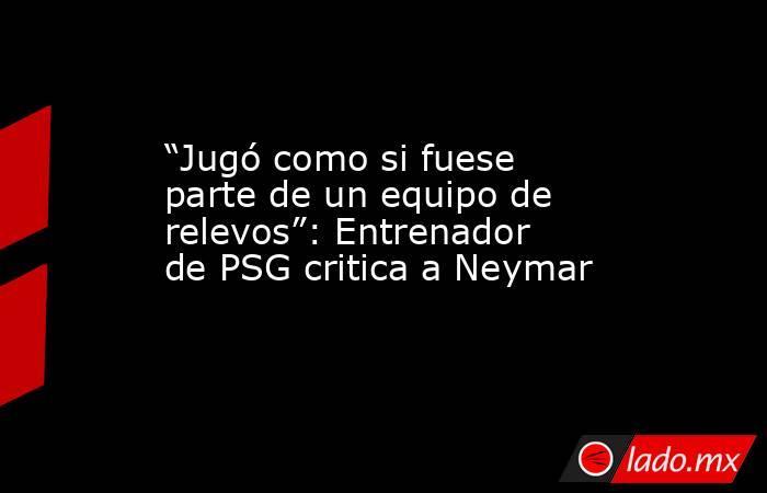 """""""Jugó como si fuese parte de un equipo de relevos"""": Entrenador de PSG critica a Neymar. Noticias en tiempo real"""