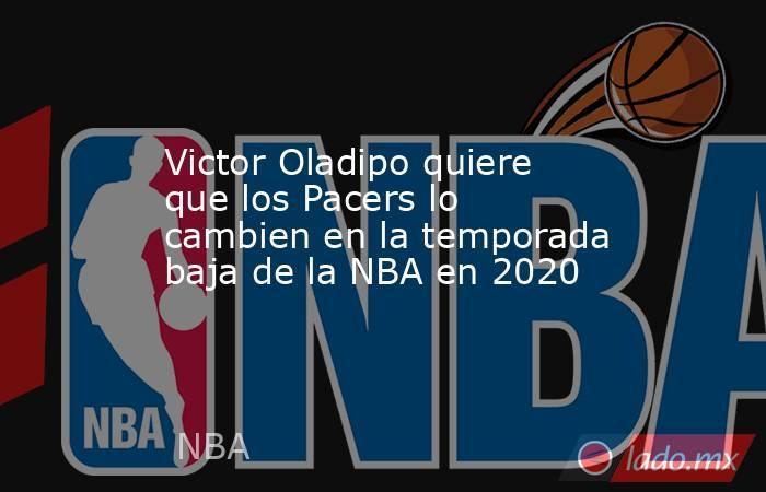 Victor Oladipo quiere que los Pacers lo cambien en la temporada baja de la NBA en 2020. Noticias en tiempo real