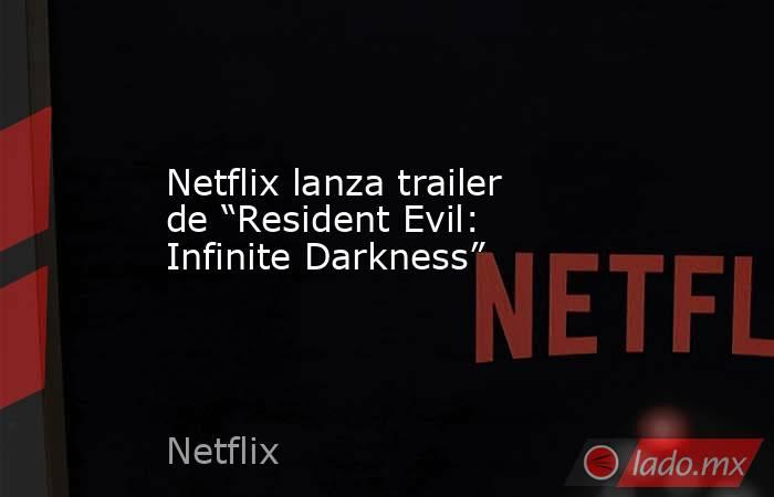 """Netflix lanza trailer de """"Resident Evil: Infinite Darkness"""". Noticias en tiempo real"""