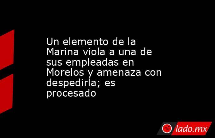 Un elemento de la Marina viola a una de sus empleadas en Morelos y amenaza con despedirla; es procesado. Noticias en tiempo real