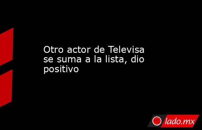 Otro actor de Televisa se suma a la lista, dio positivo . Noticias en tiempo real