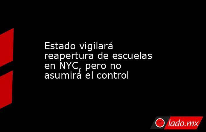 Estado vigilará reapertura de escuelas en NYC, pero no asumirá el control. Noticias en tiempo real