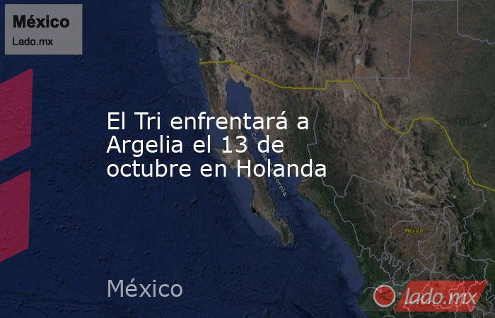 El Tri enfrentará a Argelia el 13 de octubre en Holanda. Noticias en tiempo real