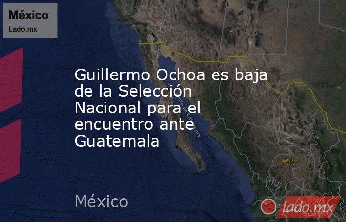 Guillermo Ochoa es baja de la Selección Nacional para el encuentro ante Guatemala. Noticias en tiempo real
