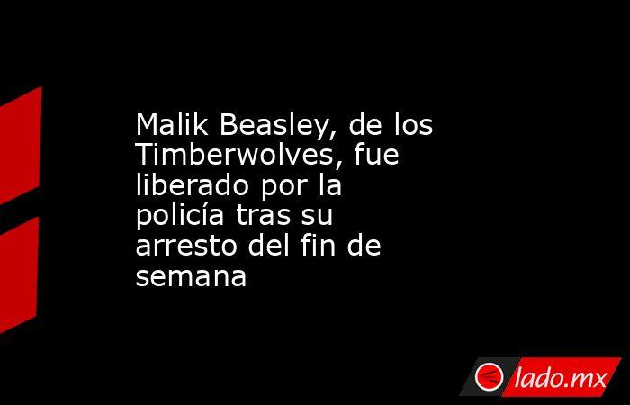 Malik Beasley, de los Timberwolves, fue liberado por la policía tras su arresto del fin de semana . Noticias en tiempo real