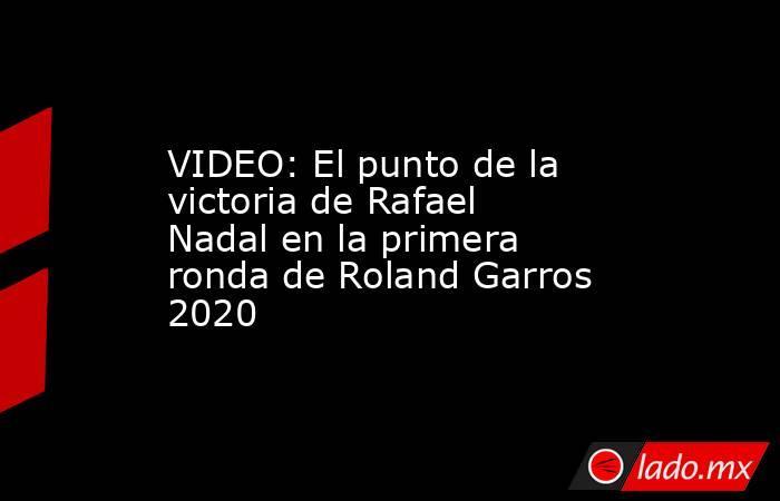 VIDEO: El punto de la victoria de Rafael Nadal en la primera ronda de Roland Garros 2020. Noticias en tiempo real