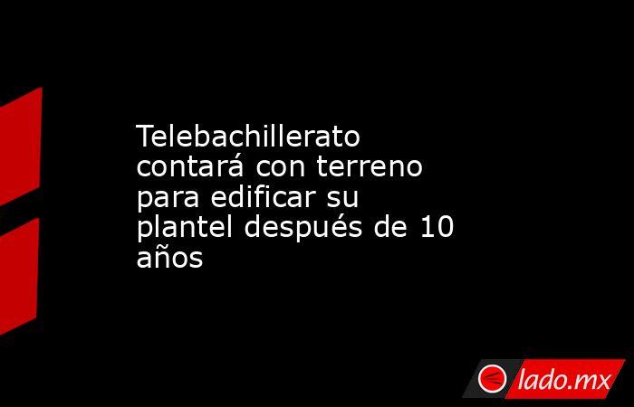 Telebachillerato contará con terreno para edificar su plantel después de 10 años. Noticias en tiempo real