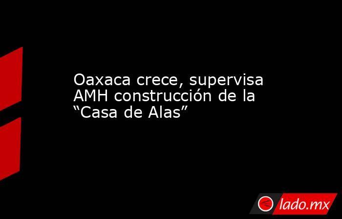 """Oaxaca crece, supervisa AMH construcción de la """"Casa de Alas"""". Noticias en tiempo real"""