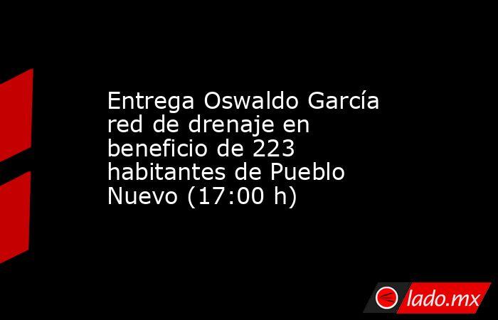 Entrega Oswaldo García red de drenaje en beneficio de 223 habitantes de Pueblo Nuevo (17:00 h). Noticias en tiempo real