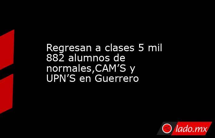 Regresan a clases 5 mil 882 alumnos de normales,CAM'S y UPN'S en Guerrero. Noticias en tiempo real