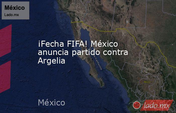 ¡Fecha FIFA! México anuncia partido contra Argelia. Noticias en tiempo real