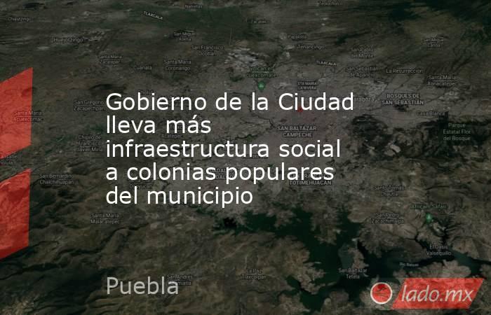 Gobierno de la Ciudad lleva más infraestructura social a colonias populares del municipio. Noticias en tiempo real