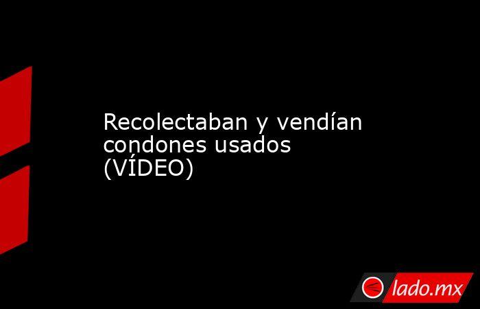 Recolectaban y vendían condones usados (VÍDEO). Noticias en tiempo real