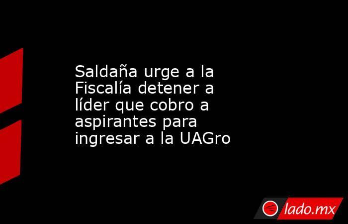 Saldaña urge a la Fiscalía detener a líder que cobro a aspirantes para ingresar a la UAGro. Noticias en tiempo real