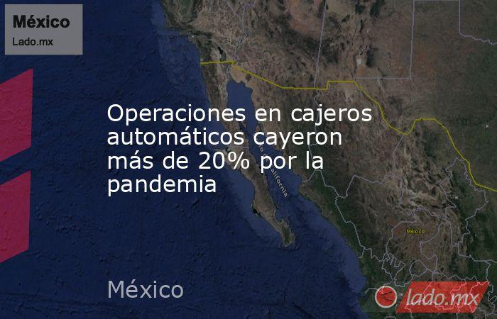 Operaciones en cajeros automáticos cayeron más de 20% por la pandemia. Noticias en tiempo real