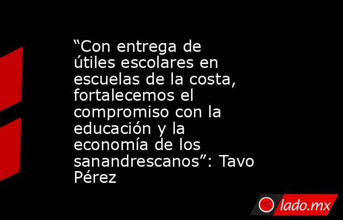 """""""Con entrega de útiles escolares en escuelas de la costa, fortalecemos el compromiso con la educación y la economía de los sanandrescanos"""": Tavo Pérez. Noticias en tiempo real"""