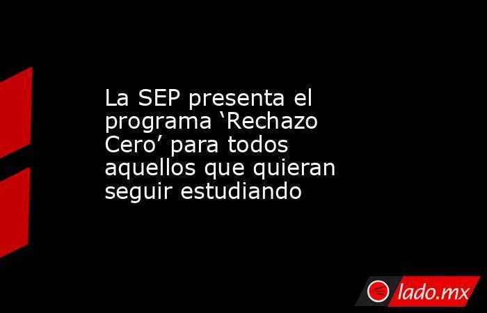 La SEP presenta el programa 'Rechazo Cero' para todos aquellos que quieran seguir estudiando . Noticias en tiempo real