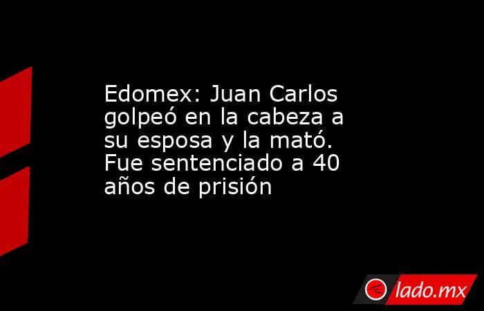 Edomex: Juan Carlos golpeó en la cabeza a su esposa y la mató. Fue sentenciado a 40 años de prisión. Noticias en tiempo real