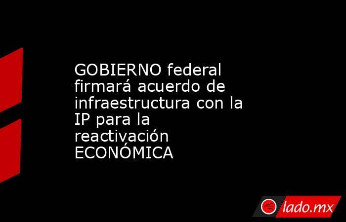 GOBIERNO federal firmará acuerdo de infraestructura con la IP para la reactivación ECONÓMICA. Noticias en tiempo real
