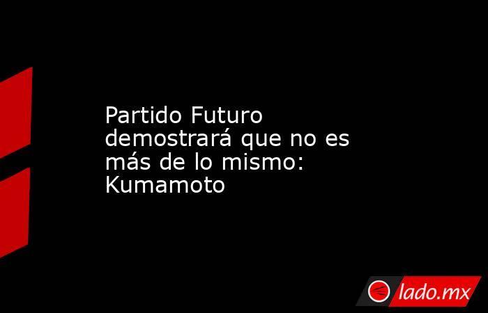 Partido Futuro demostrará que no es más de lo mismo: Kumamoto. Noticias en tiempo real