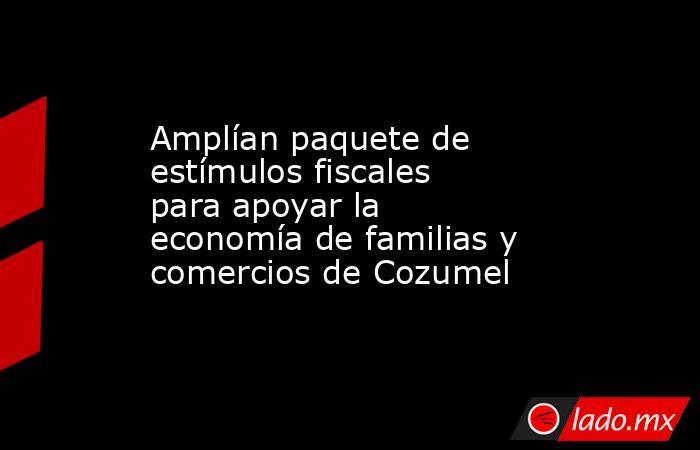 Amplían paquete de estímulos fiscales para apoyar la economía de familias y comercios de Cozumel. Noticias en tiempo real