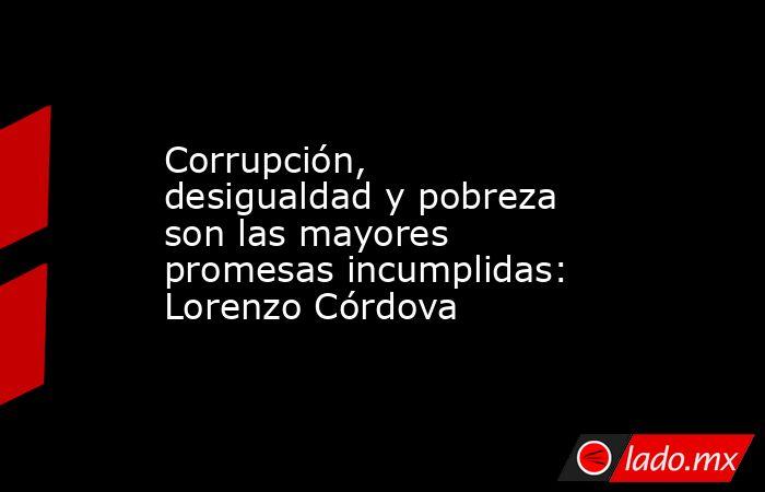 Corrupción, desigualdad y pobreza son las mayores promesas incumplidas: Lorenzo Córdova. Noticias en tiempo real