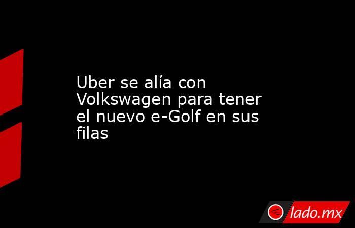 Uber se alía con Volkswagen para tener el nuevo e-Golf en sus filas. Noticias en tiempo real