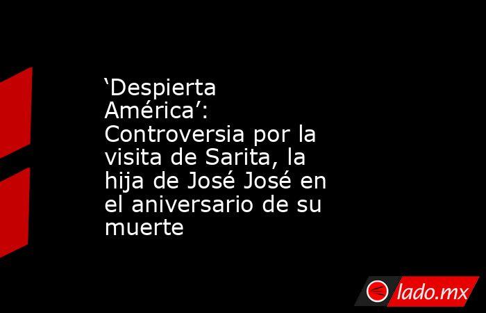 'Despierta América': Controversia por la visita de Sarita, la hija de José José en el aniversario de su muerte. Noticias en tiempo real