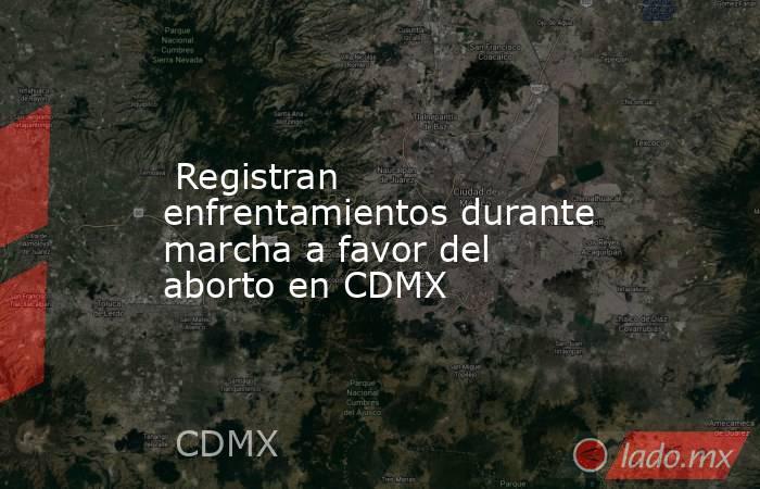 Registran enfrentamientos durante marcha a favor del aborto en CDMX. Noticias en tiempo real