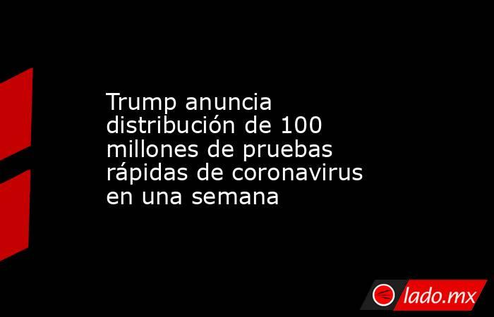 Trump anuncia distribución de 100 millones de pruebas rápidas de coronavirus en una semana. Noticias en tiempo real
