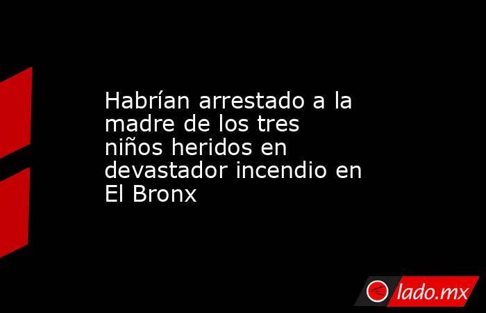 Habrían arrestado a la madre de los tres niños heridos en devastador incendio en El Bronx. Noticias en tiempo real