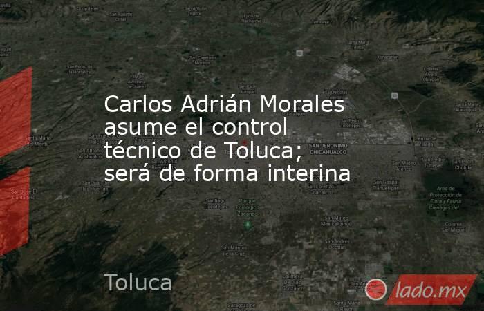 Carlos Adrián Morales asume el control técnico de Toluca; será de forma interina. Noticias en tiempo real