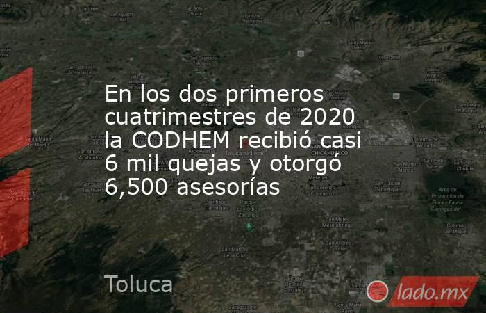 En los dos primeros cuatrimestres de 2020 la CODHEM recibió casi 6 mil quejas y otorgó 6,500 asesorías. Noticias en tiempo real