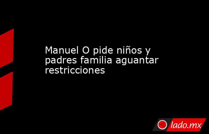 Manuel O pide niños y padres familia aguantar restricciones. Noticias en tiempo real
