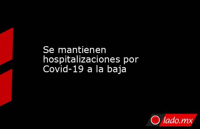 Se mantienen hospitalizaciones por Covid-19 a la baja. Noticias en tiempo real