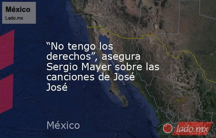 """""""No tengo los derechos"""", asegura Sergio Mayer sobre las canciones de José José. Noticias en tiempo real"""